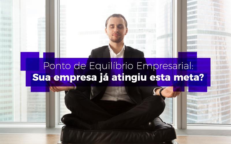 Ponto De Equilíbrio Empresarial: Sua Empresa Já Atingiu Esta Meta?