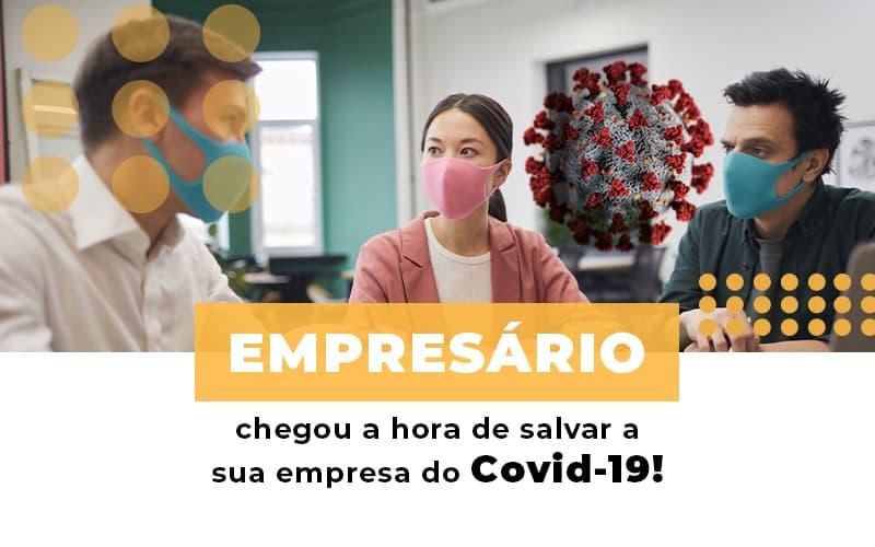 Empresário, Chegou A Hora De Salvar A Sua Empresa Do Covid-19!